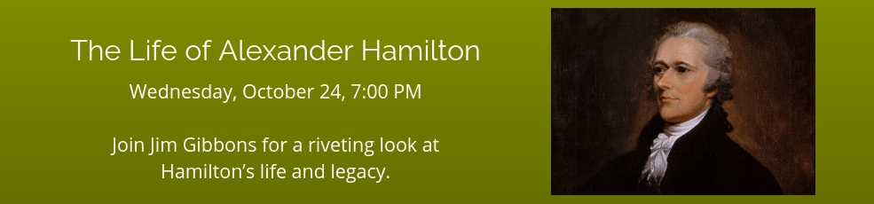 The Life of Alexander Hamilton, Wednesday, October 24 at 7PM. Join Jim Gibbons for a riveting look at Hamilton's life and legacy.