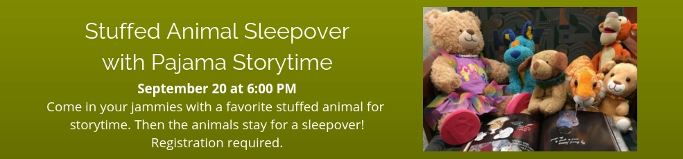 September 20 at 6:00 PM Come in your jammies with a favorite stuffed animal for storytime. Then the animals stay for a sleepover! Registration required.