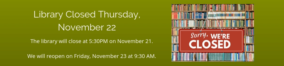 Library will close November 21 at 5:30PM. Closed Thanksgiving, November 22.