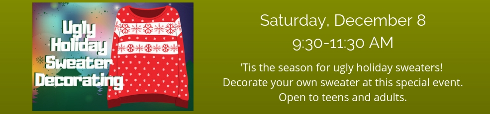 Ugly Sweater Decorating, December 8, 9:30-11:30AM. Bring your own sweater. We'll provide the supplies to decorate it. Open to teens and adults.