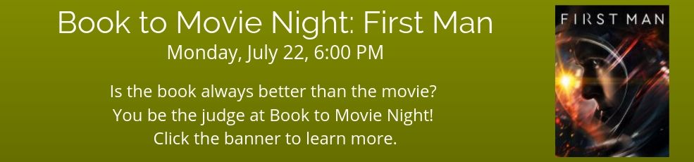 Book to Movie Night Monday, July 22, 6:00 PM Is the book always better than the movie? You be the judge at Book to Movie Night. Click the banner to learn more