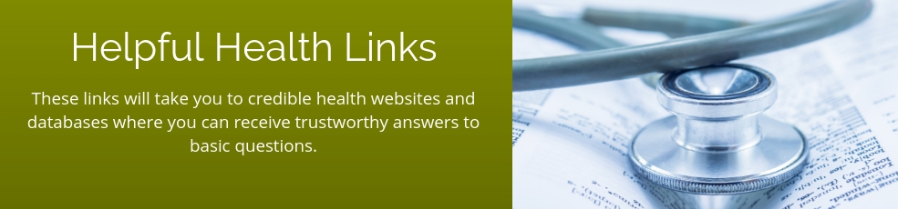 Helpful Health Links - These links will take you to credible health websites and databases where you can receive trustworthy answers to basic questions